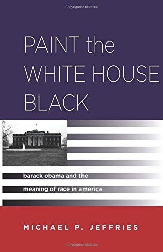 Paint the White House Black: Barack Obama and the Meaning of Race in America (Paint The White House Black compare prices)