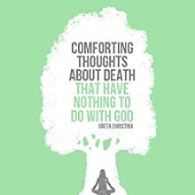 Comforting Thoughts about Death That Have Nothing to Do with God (       UNABRIDGED) by Greta Christina Narrated by Greta Christina