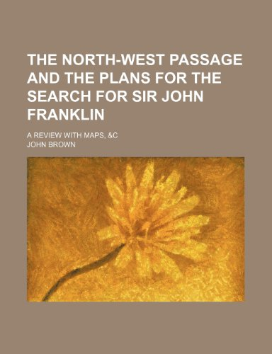 The North-West Passage and the Plans for the Search for Sir John Franklin; A Review with Maps, &C
