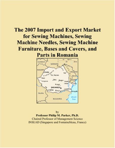 The 2007 Import and Export Market for Sewing Machines, Sewing Machine Needles, Sewing Machine Furniture, Bases and Covers, and Parts in Romania