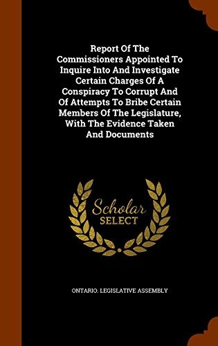 Report Of The Commissioners Appointed To Inquire Into And Investigate Certain Charges Of A Conspiracy To Corrupt And Of Attempts To Bribe Certain ... With The Evidence Taken And Documents PDF
