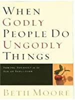 When Godly People Do Ungodly Things: Arming Yourself in the Age of Seduction (Christian Softcover Originals)