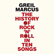The History of Rock 'n' Roll in Ten Songs | [Greil Marcus]