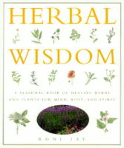 Herbal Wisdom: A Seasonal Book of Healing Herbs and Plants for Mind, Body and Spirit, Roni Jay