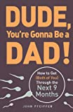 Dude, You're Gonna Be a Dad!: How to Get (Both of You) Through the Next 9 Months