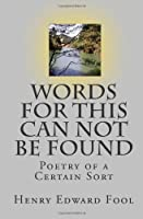 Words For This Can Not Be Found: Poetry of a Certain Sort (Volume 1)