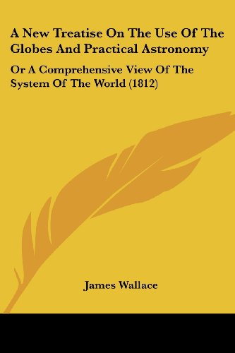 A New Treatise on the Use of the Globes and Practical Astronomy: Or a Comprehensive View of the System of the World (1812)