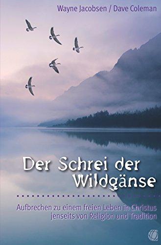 Wayne Jacobsen - Der Schrei der Wildgänse: Aufbrechen zu einem freien Leben in Christus jenseits von Religion und Tradition