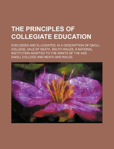 The Principles of collegiate education; discussed and elucidated, in a description of Gnoll College, Vale of Neath, South Wales, a national institution adapted to the wants of the age