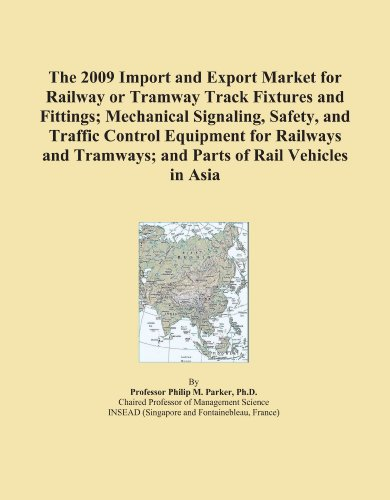 The 2009 Import and Export Market for Railway or Tramway Track Fixtures and Fittings; Mechanical Signaling, Safety, and Traffic Control Equipment for Railways ... Tramways; and Parts of Rail Vehicles in Asia