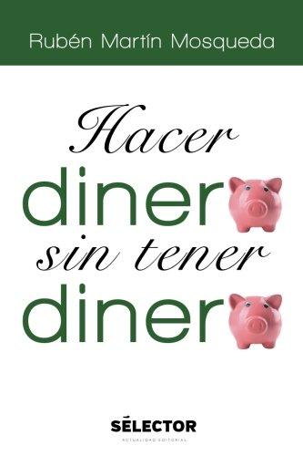Hacer dinero sin tener dinero  [Mosqueda, Rubén Martín] (Tapa Blanda)