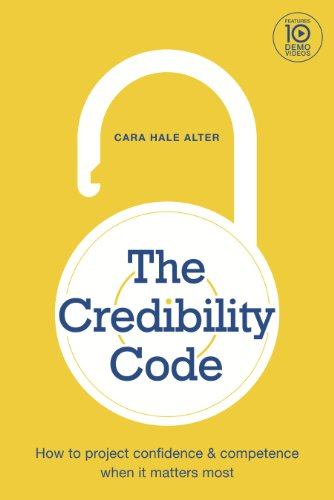 The Credibility Code: How to Project Confidence and Competence When It Matters Most, by Cara Hale Alter