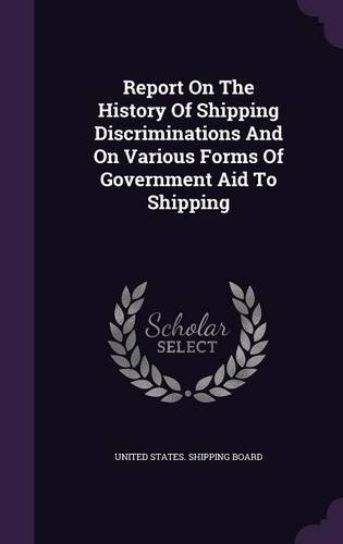 Report On The History Of Shipping Discriminations And On Various Forms Of Government Aid To Shipping