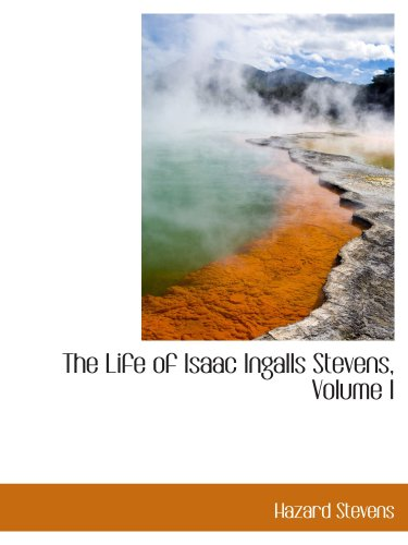 The Life of Isaac Ingalls Stevens, Volume I