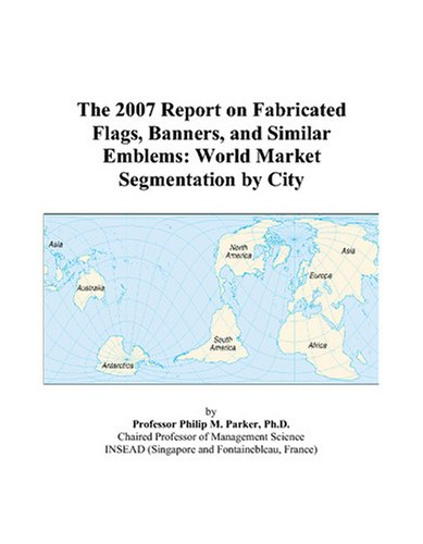 The 2007 Report on Fabricated Flags, Banners, and Similar Emblems: World Market Segmentation by City