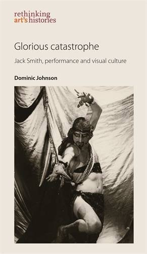Glorious catastrophe: Jack Smith, performance and visual culture (Rethinking Arts Histories MUP) PDF
