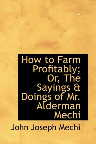 How to Farm Profitably; Or, The Sayings a Doings of Mr. Alderman Mechi