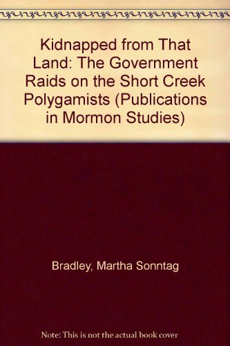 Kidnapped from That Land: The Government Raids on the Short Creek Polygamists (Publications in Mormon Studies)