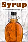 Syrup :The Ultimate Guide - Over 30 Homemade & Best Selling Recipes
