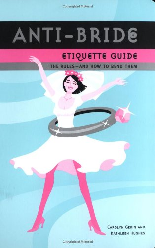 Anti-Bride Etiquette Guide: The Rules?And How to Bend Them, Carolyn Gerin; Kathleen Hughes