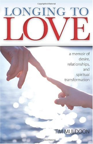 Longing to Love: A Memoir of Desire, Relationships, and Spiritual Transformatin, Tim Muldoon