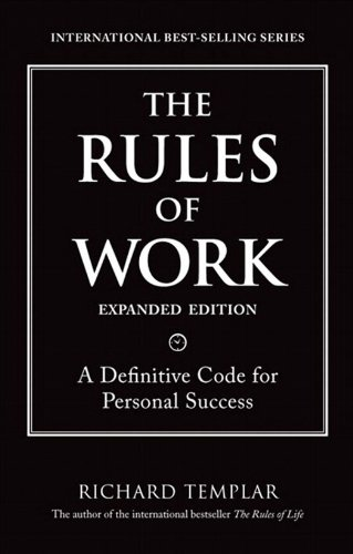 The Rules of Work, Expanded Edition: A Definitive Code for Personal Success (2nd Edition) (Richard Templar''s Rules)