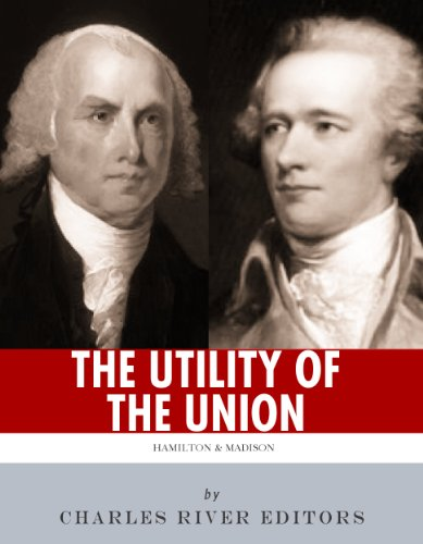 """The Utility of the Union"": The Lives and Legacies of Alexander Hamilton, James Madison, and the Federalist Papers"