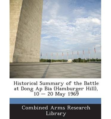Historical Summary of the Battle at Dong AP Bia (Hamburger Hill), 10 - 20 May 1969 (Paperback) - Common
