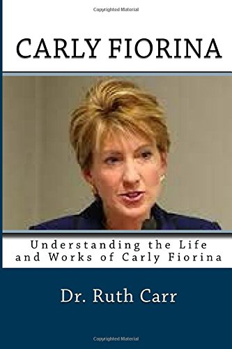 Carly Fiorina: Understanding the Life and Works of Carly Fiorina: One of the World's Greatest Businesswoman and Charity Personalities Who Chose to Run for President of the United States