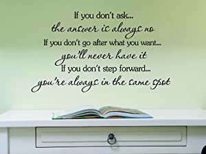 If you don't ask, the answer is always no. If you don't go after what you want, you'll never have it. If you don't step forward, you're always in the same spot. Vinyl wall art Inspirational quotes and saying home decor decal sticker steamss from Sakari Gr