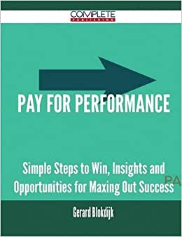Pay For Performance - Simple Steps To Win, Insights And Opportunities For Maxing Out Success