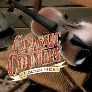 Classic Country: Golden '40s (Time Life) by Various Artists, Ernest Tubb, Spade Cooley, Sons of the Pioneers and Roy Acuff