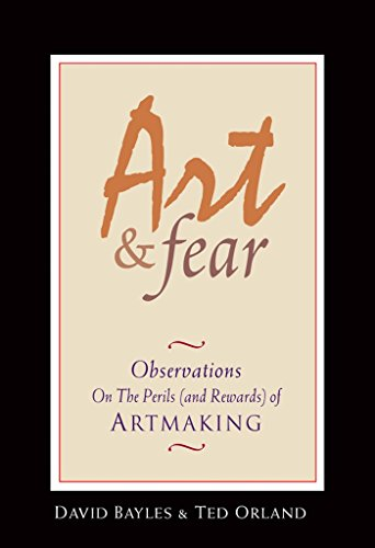Art & Fear: Observations On the Perils (and Rewards) of Artmaking, Bayles, David; Orland, Ted