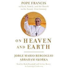 On Heaven and Earth: Pope Francis on Faith, Family, and the Church in the Twenty-First Century (       UNABRIDGED) by Jorge Mario Bergoglio, Abraham Skorka Narrated by Mark Bramhall, Arthur Morey