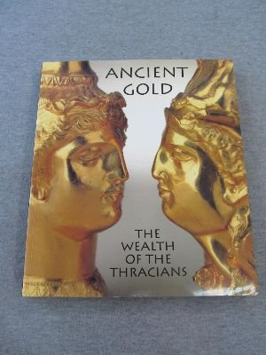 Ancient Gold: The Wealth of the Thracians : Treasures from the Republic of Bulgaria