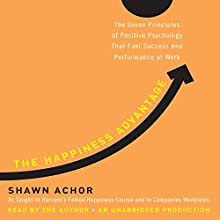 The Happiness Advantage: The Seven Principles of Positive Psychology That Fuel Success and Performance at Work Audiobook by Shawn Achor Narrated by Shawn Achor