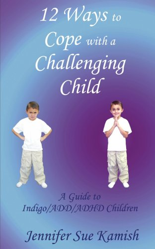 12 Ways To Cope With A Challenging Child: A Guide To Indigo/Add/Adhd Children