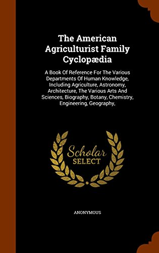 The American Agriculturist Family Cyclopædia: A Book Of Reference For The Various Departments Of Human Knowledge, Including Agriculture, Astronomy, ... Botany, Chemistry, Engineering, Geography,