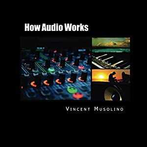 How Audio Works: From the Vibrating String to the Sound in Your Ears Hörbuch von Vincent Musolino Gesprochen von: Vincent Musolino
