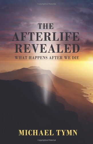The Afterlife Revealed: What Happens After We Die: Michael Tymn: 9781907661907: Amazon.com: Books