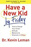 Have a New Kid By Friday Participants Guide: How to Change Your Childs Attitude, Behavior & Character in 5 Days (A Six-Session Study)