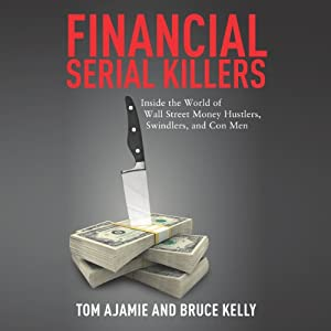 Financial Serial Killers: Inside the World of Wall Street Money Hustlers, Swindlers, and Con Men | [Tom Ajamie, Bruce Kelly]