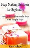 Soap Making Business for Beginners: How to Make Homemade Soap with Simple Steps