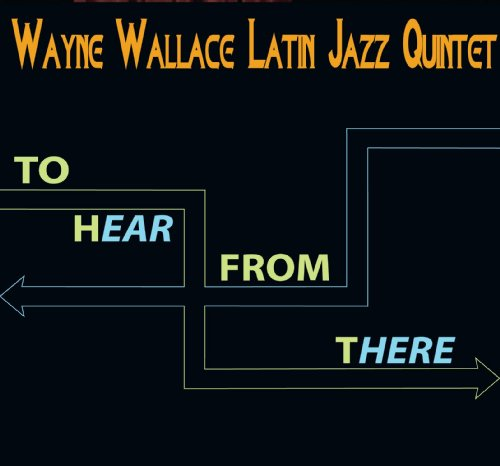 To Hear From There by Wayne Wallace Latin Jazz Quintet