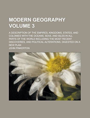 Modern Geography; A Description of the Empires, Kingdoms, States, and Colonies with the Oceans, Seas, and Isles in All Parts of the World Including ... Alterations, Digested on a New Plan Volume 3