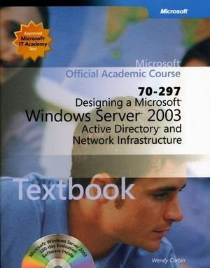 Microsoft Official Academic Course: Designing a Microsoft Windows Server 2003 Active Directory and Network Infrastructure (70-297), Corbin, Wendy; Hudson, Kurt