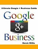 Ultimate Google Plus Business Guide: Google Plus for Business a Guide for Google Plus Marketing