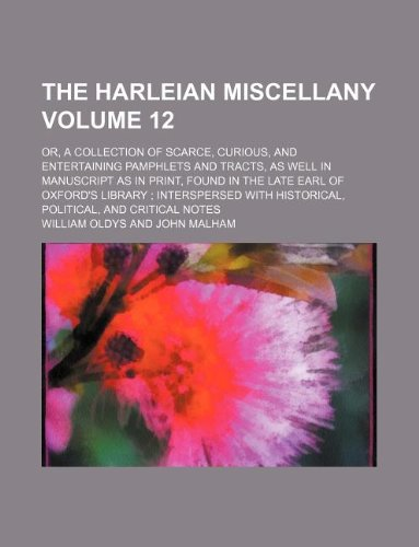The Harleian miscellany Volume 12; or, A collection of scarce, curious, and entertaining pamphlets and tracts, as well in manuscript as in print, ... historical, political, and critical notes