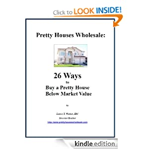 Pretty Houses Wholesale: 26 Ways to Buy a Pretty House Below Market Value Lance T. Walker