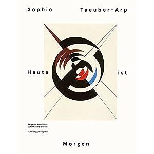 Sophie Taeuber-Arp - Heute ist Morgen